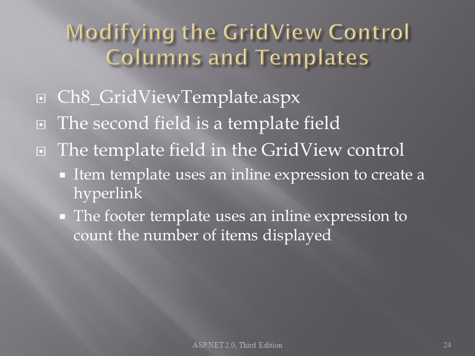  Ch8_GridViewTemplate.aspx  The second field is a template field  The template field in the GridView control  Item template uses an inline expression to create a hyperlink  The footer template uses an inline expression to count the number of items displayed ASP.NET 2.0, Third Edition24