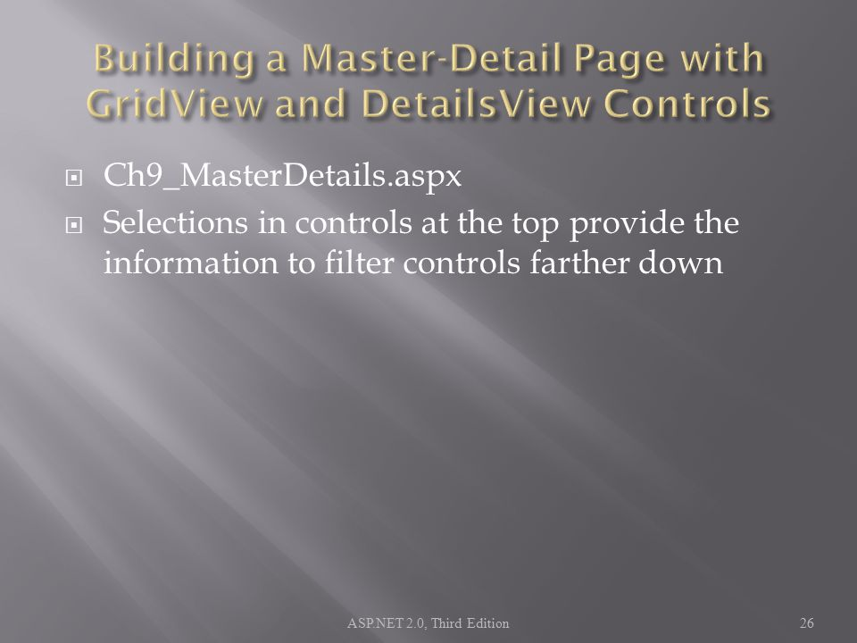  Ch9_MasterDetails.aspx  Selections in controls at the top provide the information to filter controls farther down ASP.NET 2.0, Third Edition26