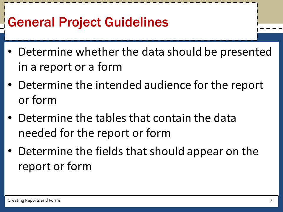 Determine whether the data should be presented in a report or a form Determine the intended audience for the report or form Determine the tables that contain the data needed for the report or form Determine the fields that should appear on the report or form Creating Reports and Forms7 General Project Guidelines