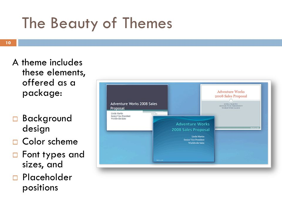 The Beauty of Themes 10 A theme includes these elements, offered as a package:  Background design  Color scheme  Font types and sizes, and  Placeh