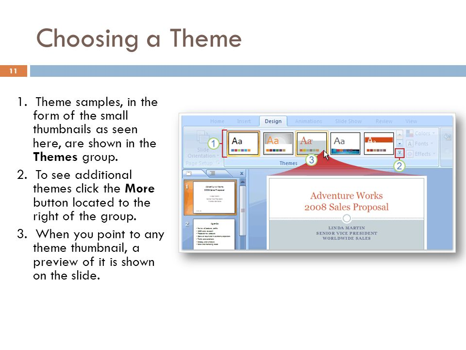 Choosing a Theme 11 1. Theme samples, in the form of the small thumbnails as seen here, are shown in the Themes group. 2. To see additional themes cli