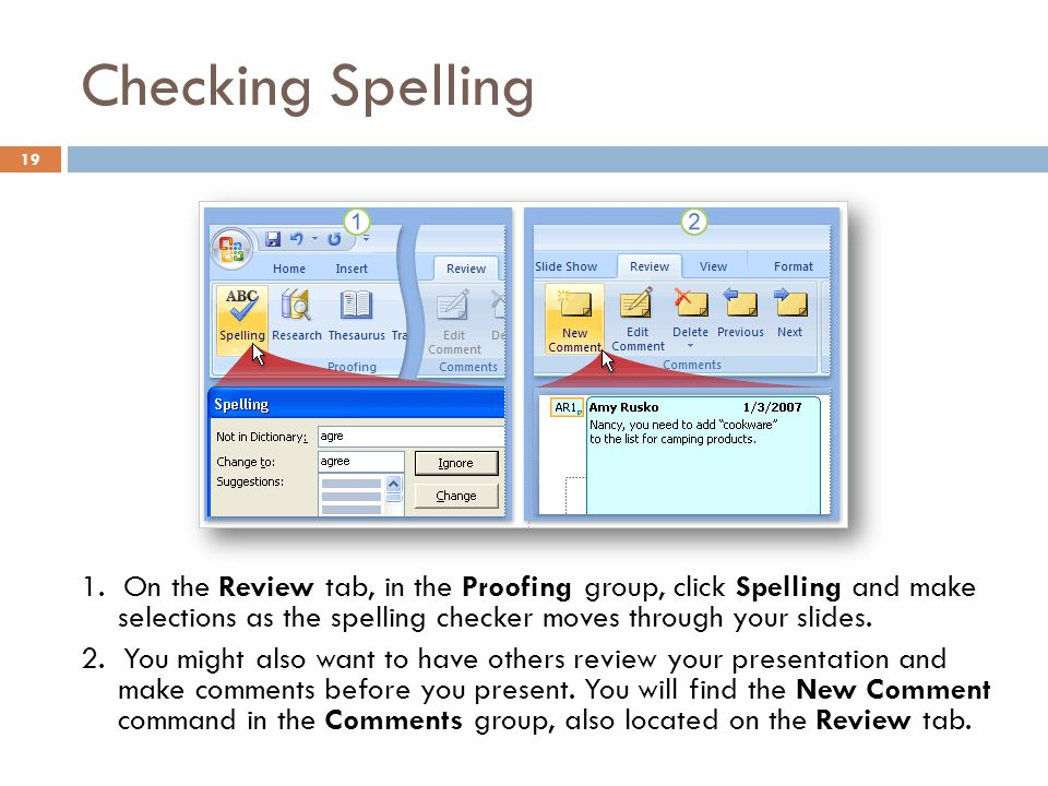 Checking Spelling 19 1. On the Review tab, in the Proofing group, click Spelling and make selections as the spelling checker moves through your slides