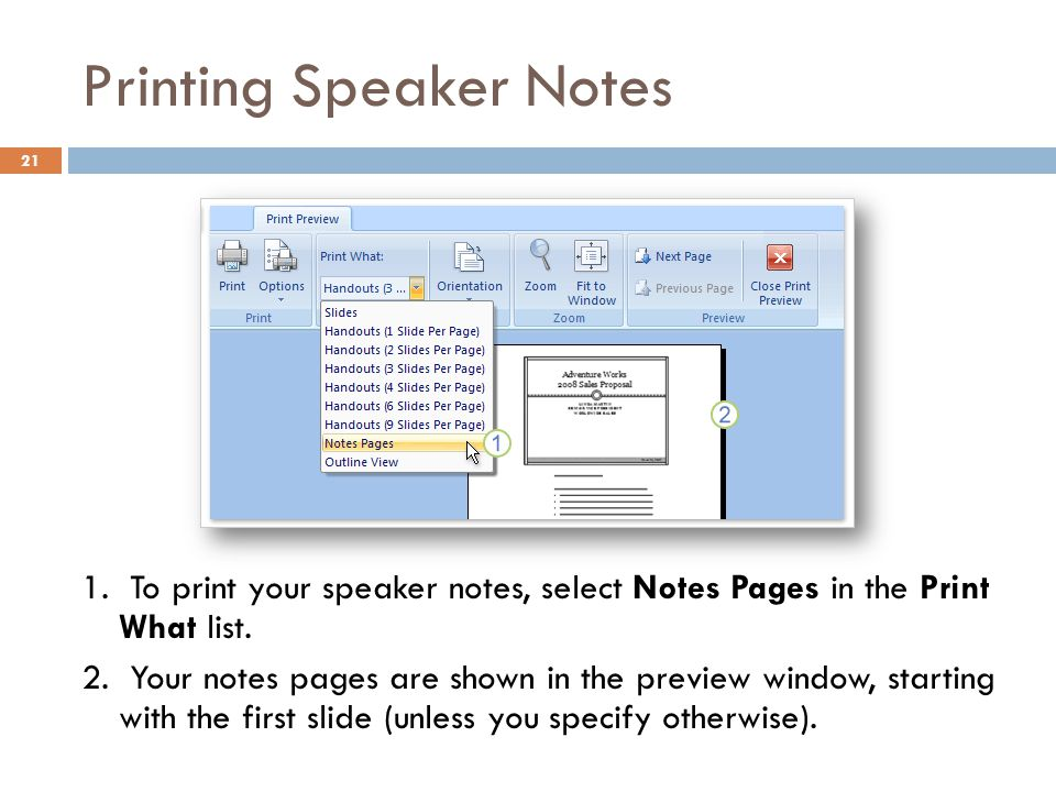 Printing Speaker Notes 21 1. To print your speaker notes, select Notes Pages in the Print What list. 2. Your notes pages are shown in the preview wind