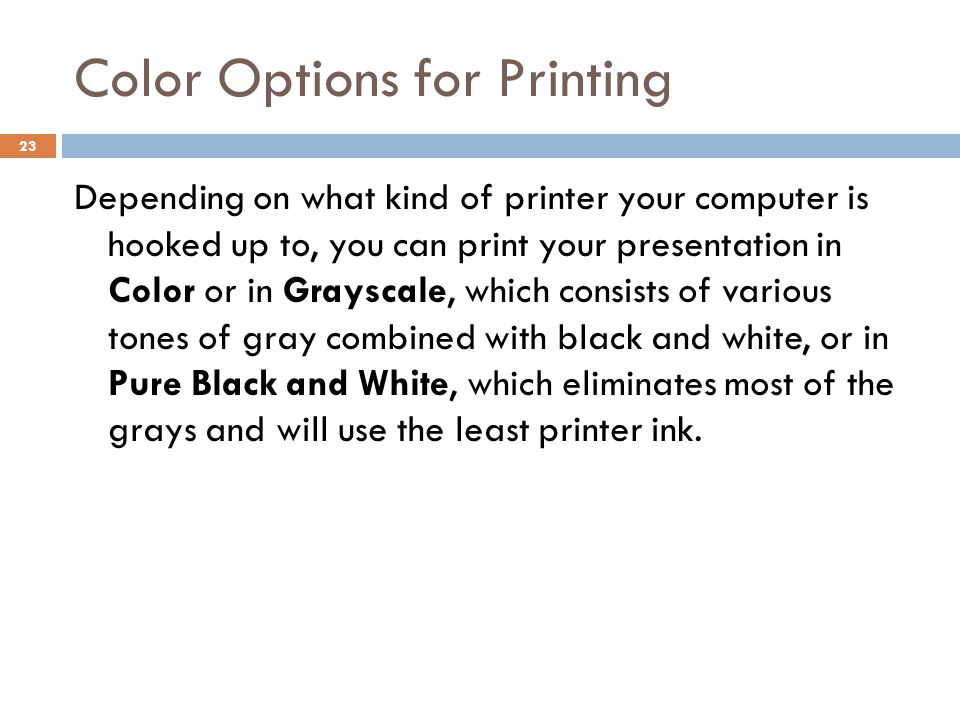 Color Options for Printing 23 Depending on what kind of printer your computer is hooked up to, you can print your presentation in Color or in Grayscal