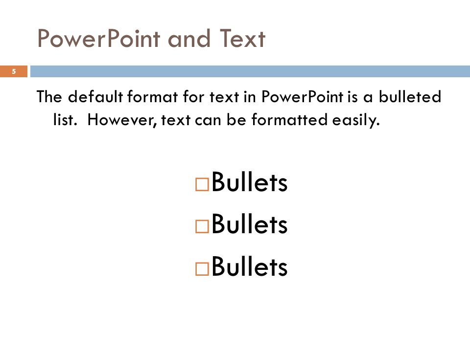 PowerPoint and Text 5 The default format for text in PowerPoint is a bulleted list. However, text can be formatted easily.  Bullets
