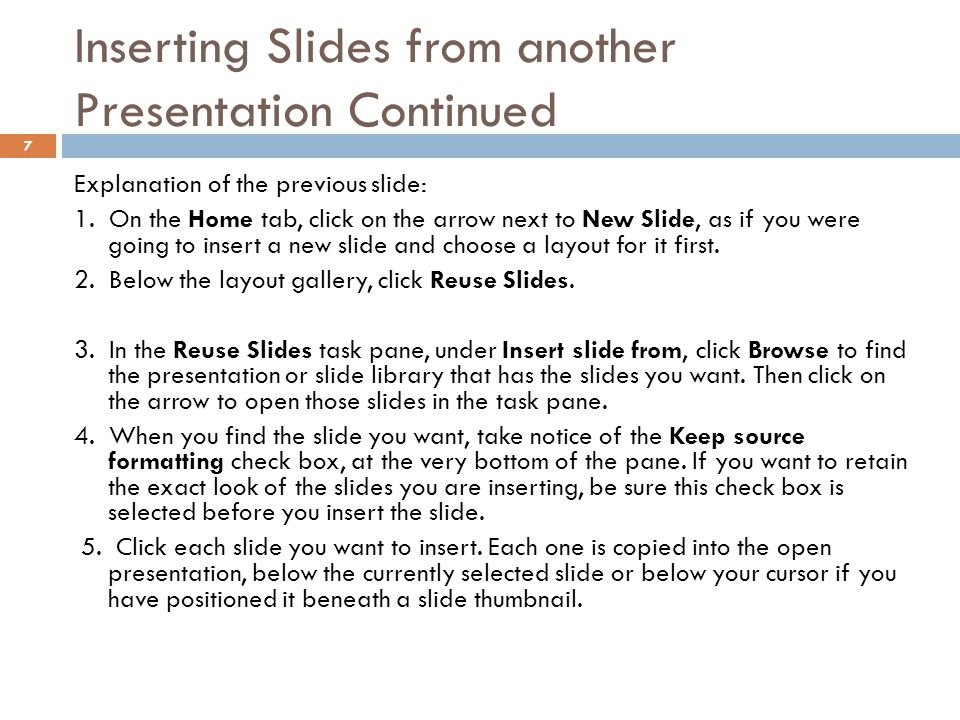 Inserting Slides from another Presentation Continued 7 Explanation of the previous slide: 1. On the Home tab, click on the arrow next to New Slide, as