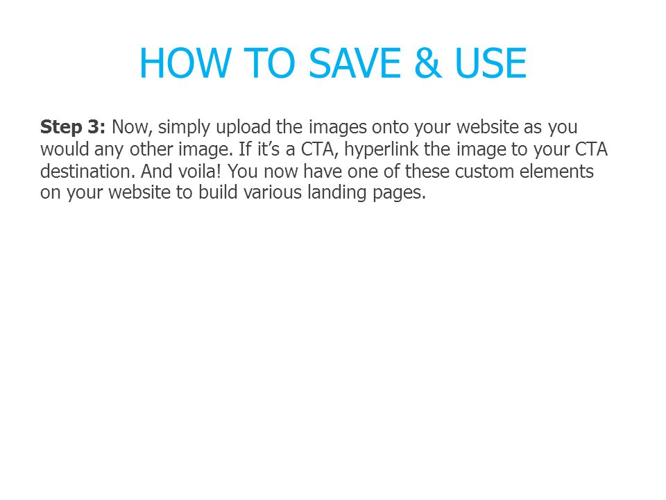 HOW TO SAVE & USE Step 3: Now, simply upload the images onto your website as you would any other image.