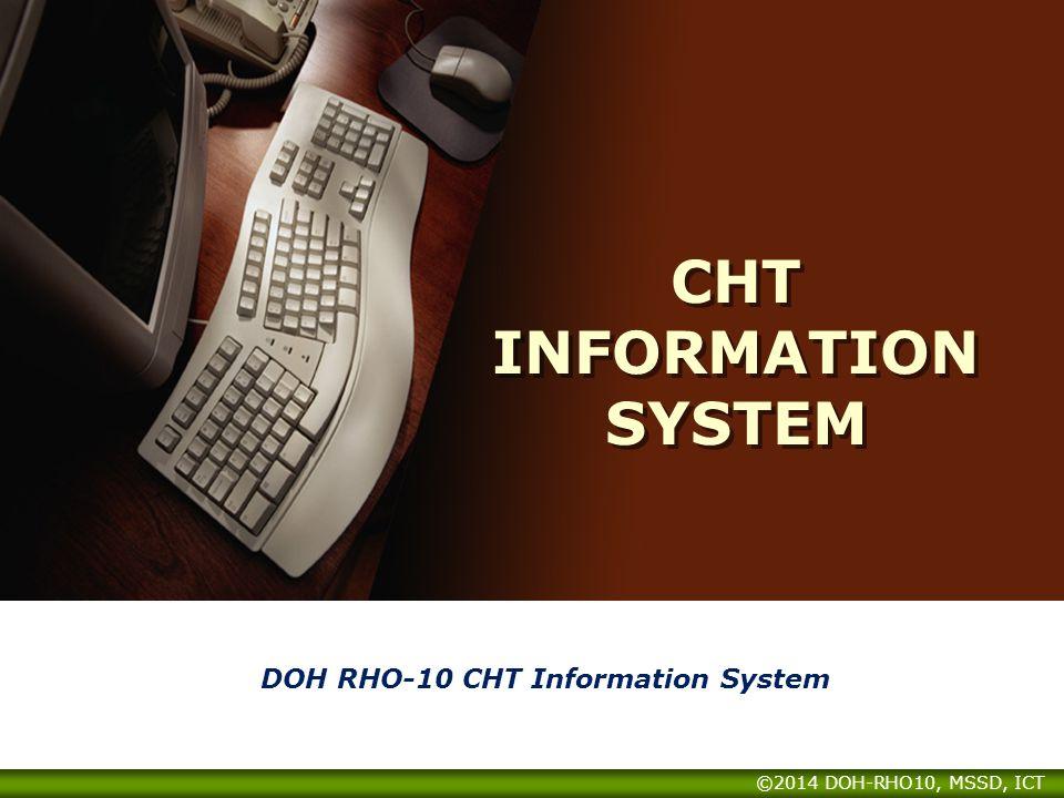 CHT INFORMATION SYSTEM DOH RHO-10 CHT Information System ©2014 DOH-RHO10, MSSD, ICT