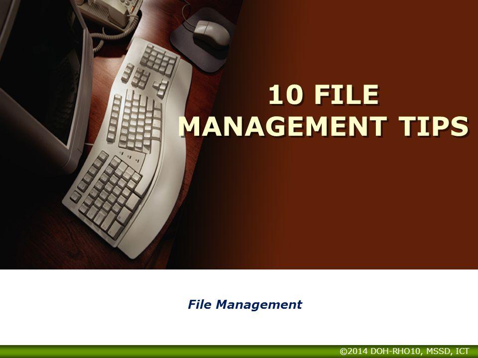 10 FILE MANAGEMENT TIPS File Management ©2014 DOH-RHO10, MSSD, ICT
