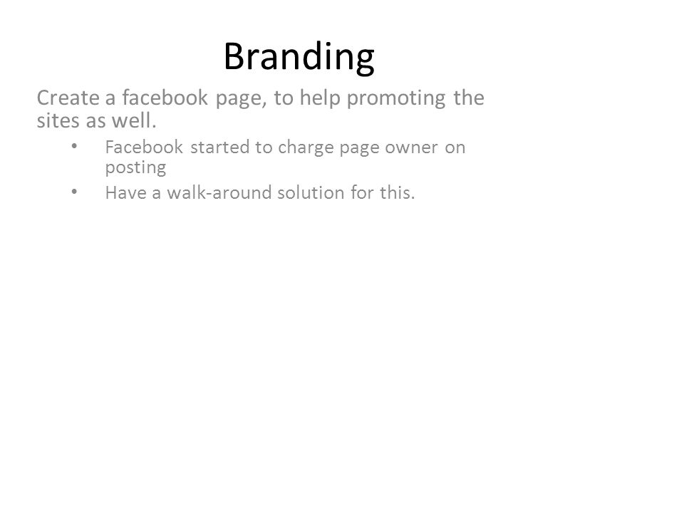 Branding Create a facebook page, to help promoting the sites as well. Facebook started to charge page owner on posting Have a walk-around solution for
