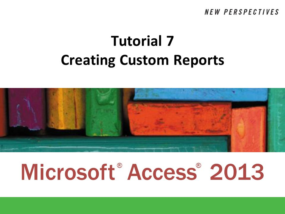 Microsoft Access 2013 ®® Tutorial 7 Creating Custom Reports