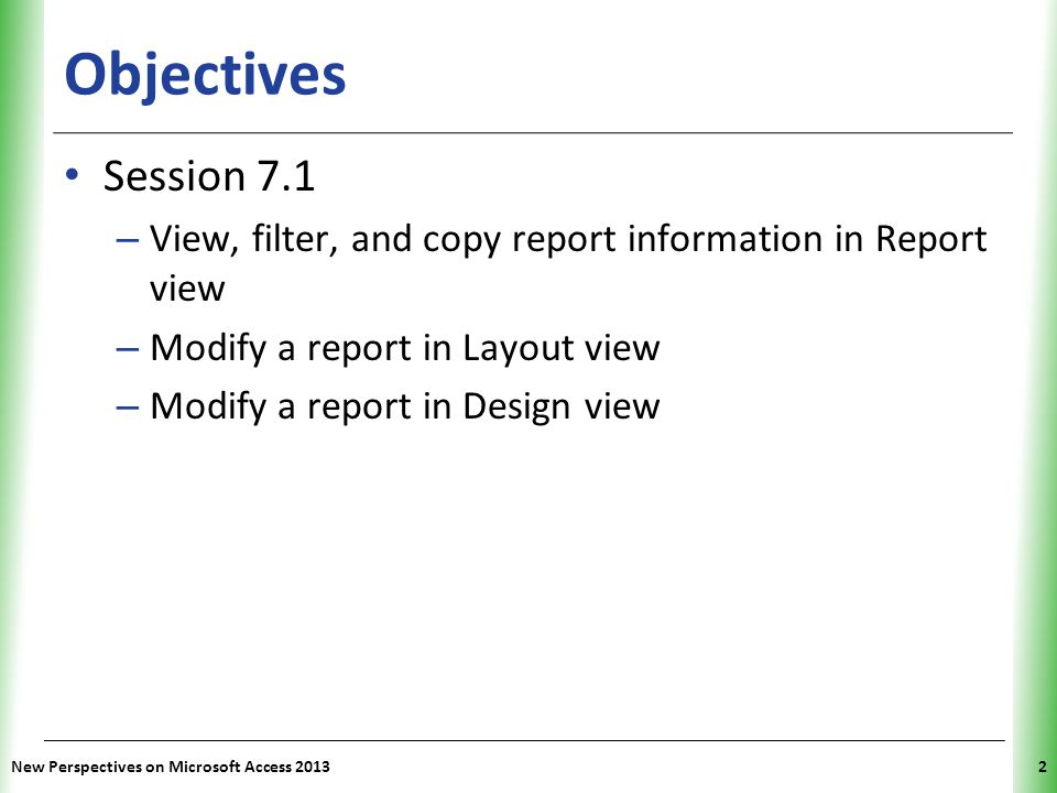 XP Objectives Session 7.1 – View, filter, and copy report information in Report view – Modify a report in Layout view – Modify a report in Design view