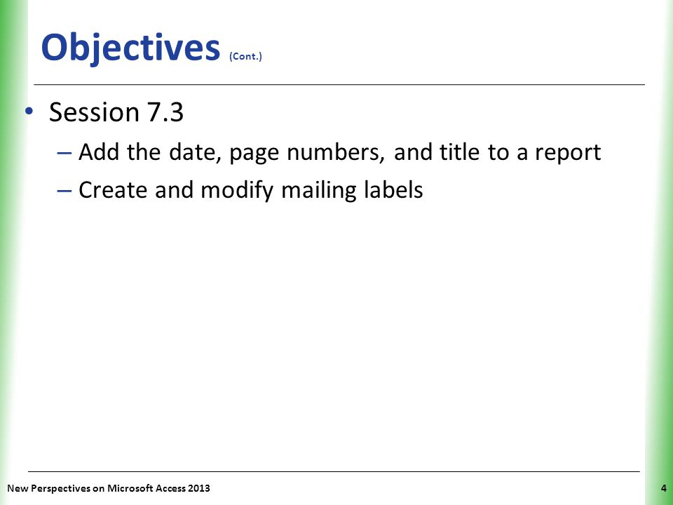 XP Objectives (Cont.) Session 7.3 – Add the date, page numbers, and title to a report – Create and modify mailing labels New Perspectives on Microsoft