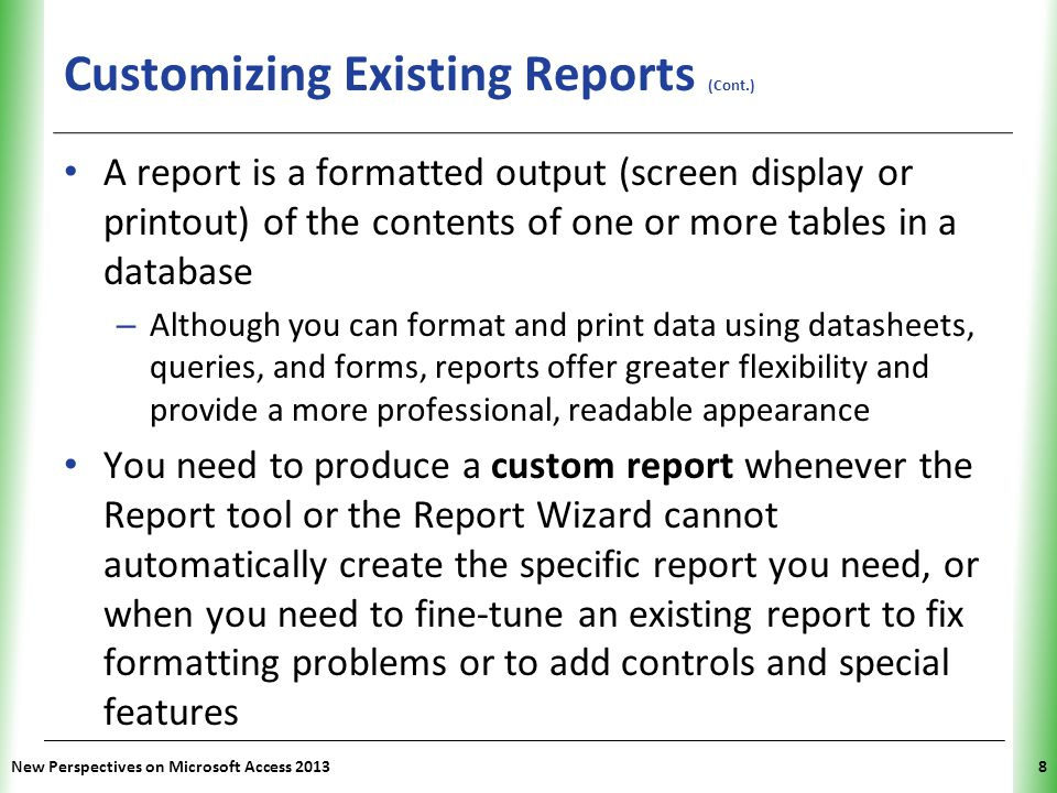 XP Customizing Existing Reports (Cont.) New Perspectives on Microsoft Access 20138 A report is a formatted output (screen display or printout) of the