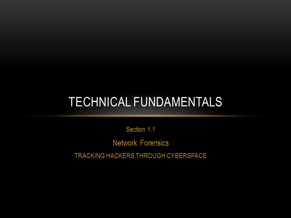 Section 1.1 Network Forensics TRACKING HACKERS THROUGH CYBERSPACE TECHNICAL FUNDAMENTALS