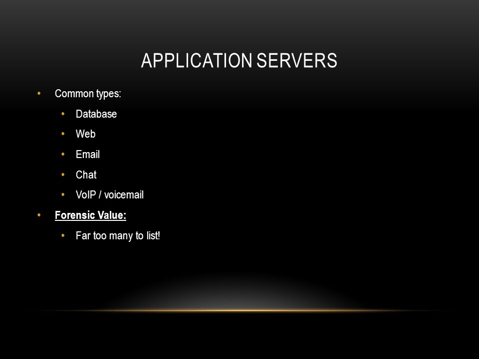 APPLICATION SERVERS Common types: Database Web Email Chat VoIP / voicemail Forensic Value: Far too many to list!