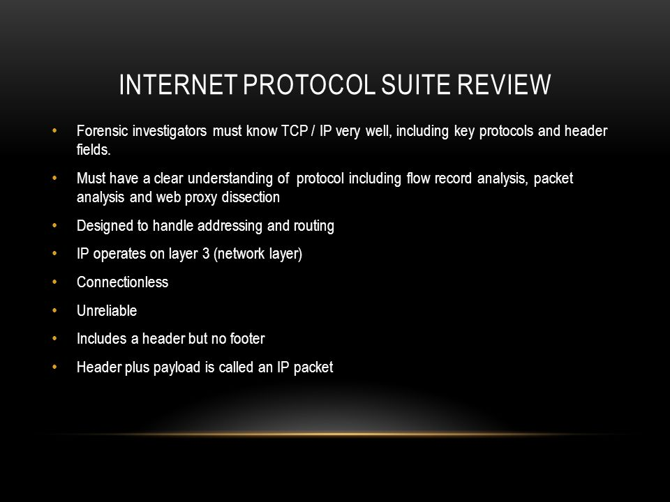INTERNET PROTOCOL SUITE REVIEW Forensic investigators must know TCP / IP very well, including key protocols and header fields.