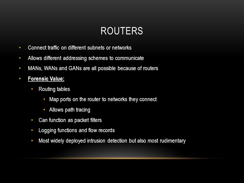 ROUTERS Connect traffic on different subnets or networks Allows different addressing schemes to communicate MANs, WANs and GANs are all possible because of routers Forensic Value: Routing tables Map ports on the router to networks they connect Allows path tracing Can function as packet filters Logging functions and flow records Most widely deployed intrusion detection but also most rudimentary