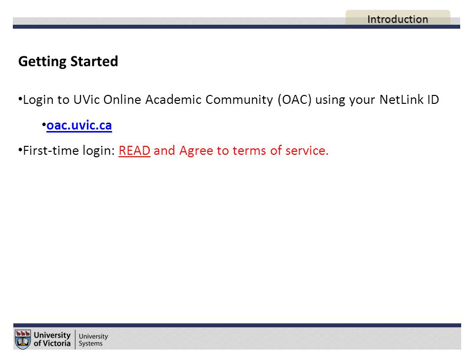 Getting Started Login to UVic Online Academic Community (OAC) using your NetLink ID oac.uvic.ca First-time login: READ and Agree to terms of service.