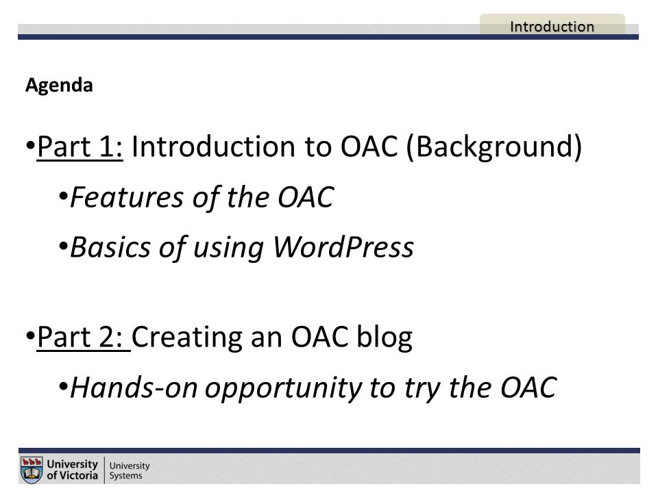 Agenda Part 1: Introduction to OAC (Background) Features of the OAC Basics of using WordPress Part 2: Creating an OAC blog Hands-on opportunity to try the OAC AGENDA Introduction