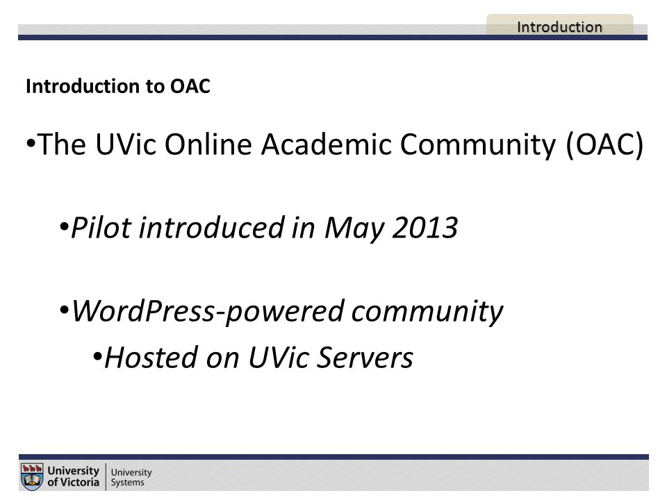 Introduction to OAC The UVic Online Academic Community (OAC) Pilot introduced in May 2013 WordPress-powered community Hosted on UVic Servers AGENDA Introduction
