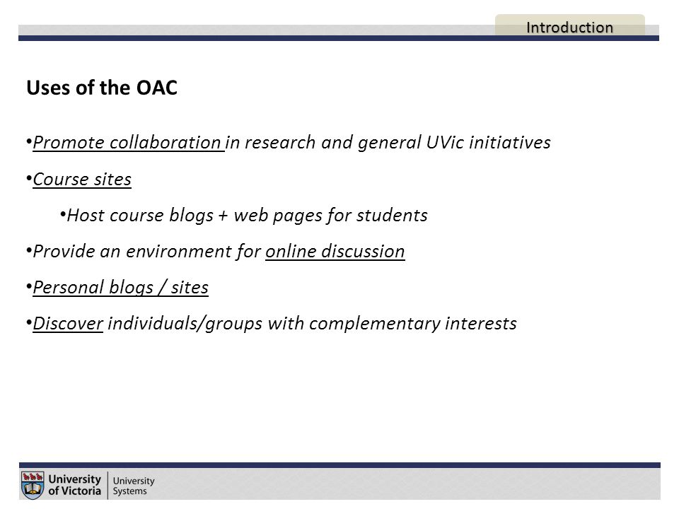 Reasons to use the OAC Centralized Secure Hosted locally (here at UVic) FIPPA – Student content cannot be hosted outside Canada* * Some widgets when enabled send information to the United States UVic Systems manages all updates to ensure latest version of WordPress is running Fast learning curve of WordPress interface Supports active learning  Student contributions Space to continue discussions outside the classroom AGENDA Introduction