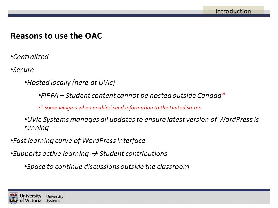 Reasons to use the OAC Centralized Secure Hosted locally (here at UVic) FIPPA – Student content cannot be hosted outside Canada* * Some widgets when enabled send information to the United States UVic Systems manages all updates to ensure latest version of WordPress is running Fast learning curve of WordPress interface Supports active learning  Student contributions Space to continue discussions outside the classroom AGENDA Introduction