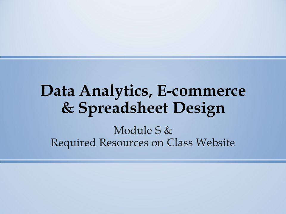 Data Analytics, E-commerce & Spreadsheet Design Module S & Required Resources on Class Website