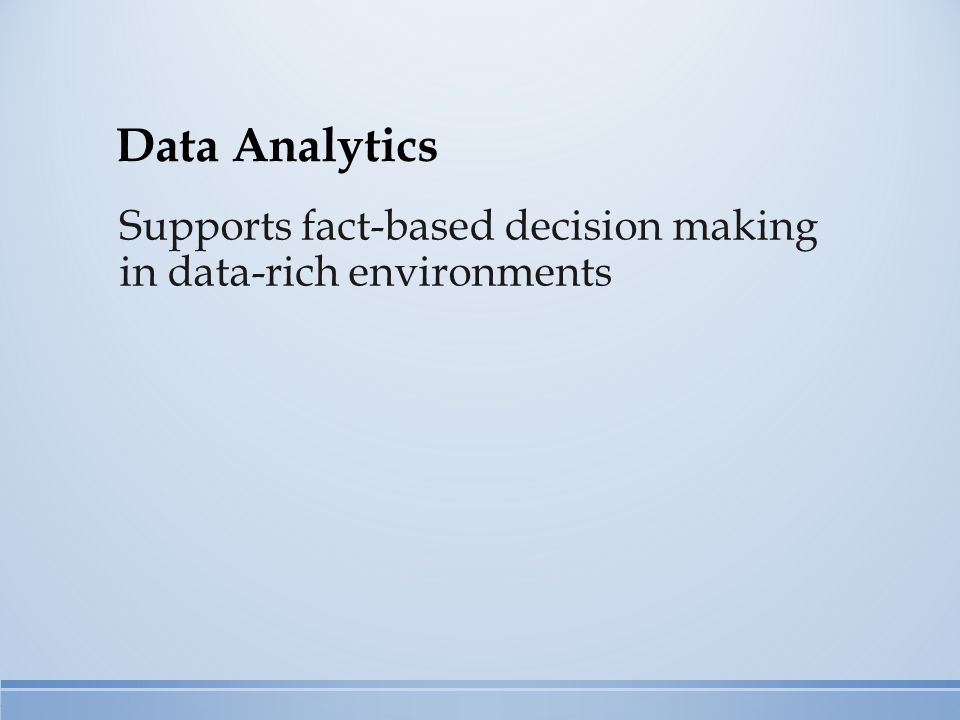 Data Analytics Supports fact-based decision making in data-rich environments