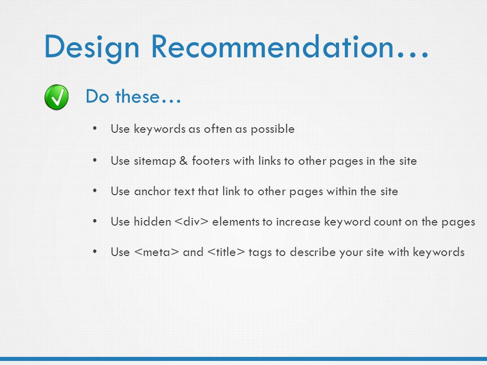 Design Recommendation… Use keywords as often as possible Use images and JavaScript to conceal irrelevant content Use a sitemap Use footers with links to other pages in the site Use anchor text that link to other pages within the site Use machine readable alternatives such as alt tags for images Keep content in each page focused and concise Use hidden elements to increase keyword count on the pages Look at competitors and other sites to validate your keyword selection Use Google Insights to help you choose better keywords Consider keywords that are specific to the target area Use and tags to describe your site with keywords Do these… Use sitemap & footers with links to other pages in the site Use anchor text that link to other pages within the site Use and tags to describe your site with keywords Use hidden elements to increase keyword count on the pages Use keywords as often as possible