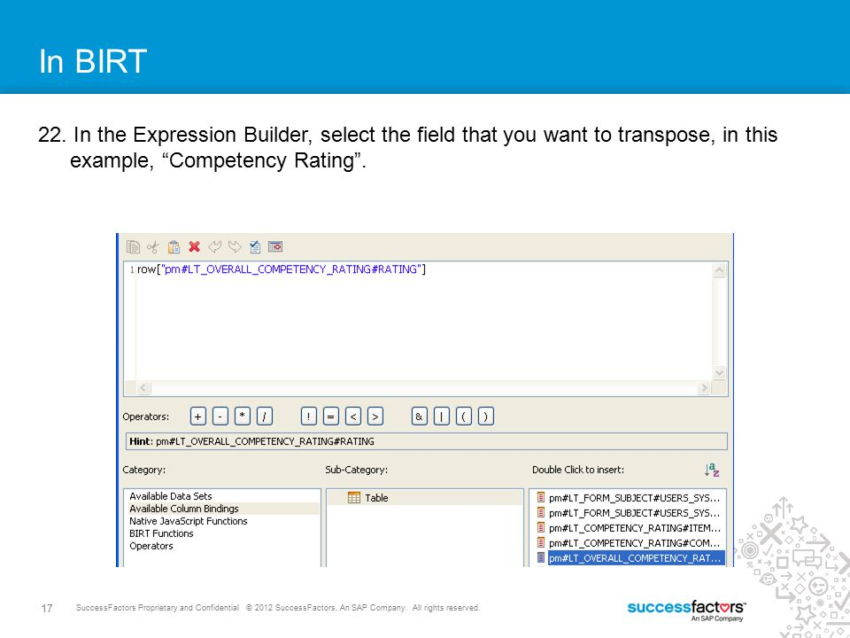 17 SuccessFactors Proprietary and Confidential © 2012 SuccessFactors, An SAP Company. All rights reserved. In BIRT 22. In the Expression Builder, sele