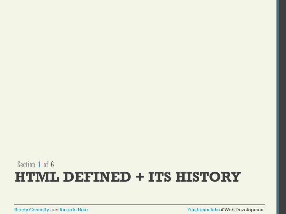 Fundamentals of Web DevelopmentRandy Connolly and Ricardo HoarFundamentals of Web DevelopmentRandy Connolly and Ricardo Hoar Brief History of HTML ARPANET of the late 1960s jump quickly to the first public specification of the HTML by Tim Berners-Lee in 1991 HTML's codification by the World-Wide Web Consortium (better known as the W3C) in 1997.