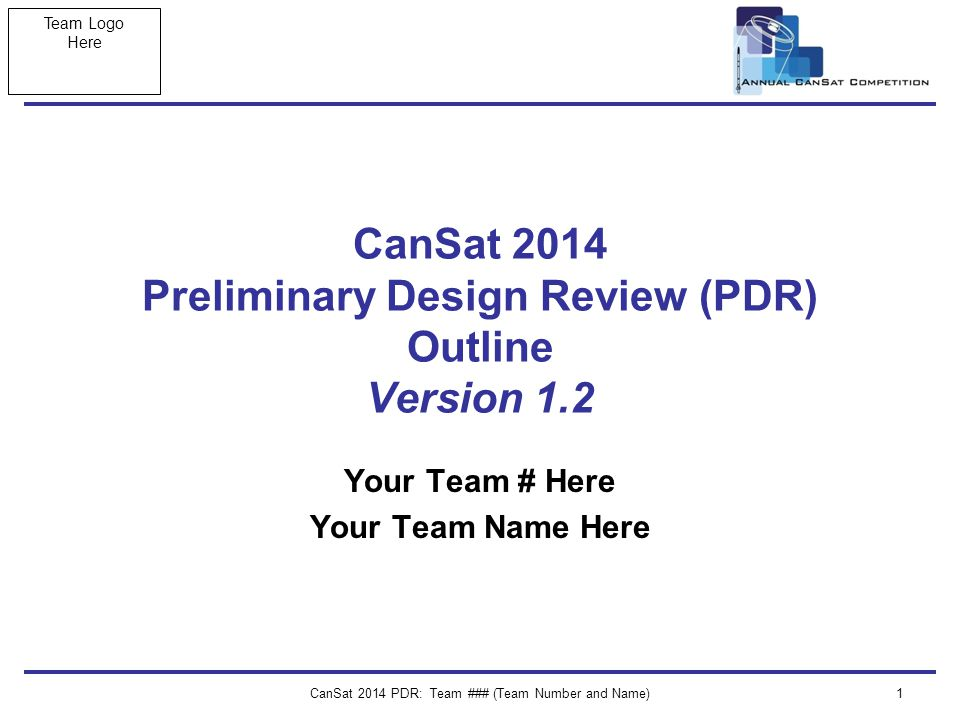 Team Logo Here CanSat 2014 PDR: Team ### (Team Number and Name)1 CanSat 2014 Preliminary Design Review (PDR) Outline Version 1.2 Your Team # Here Your Team Name Here