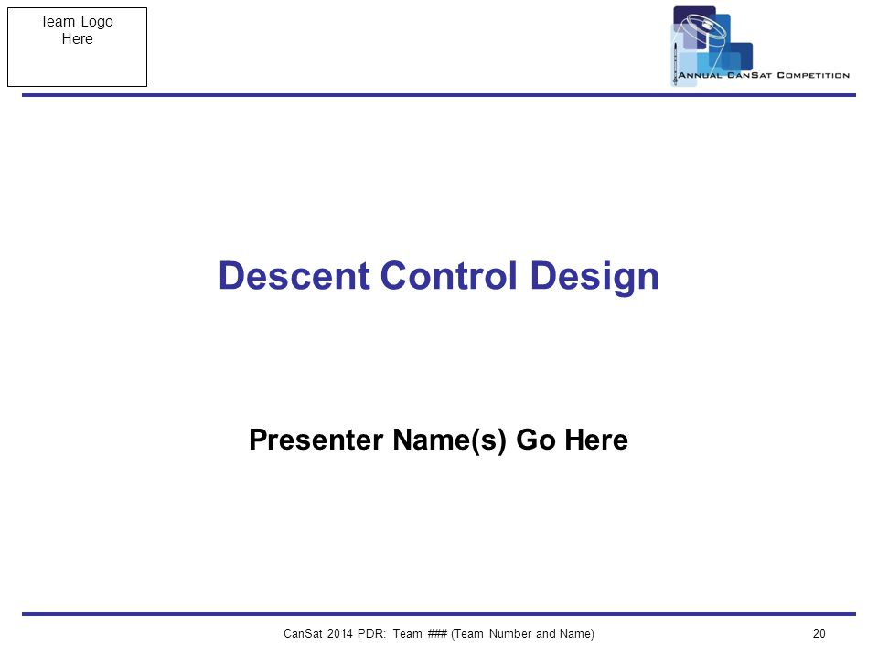Team Logo Here CanSat 2014 PDR: Team ### (Team Number and Name)20 Descent Control Design Presenter Name(s) Go Here