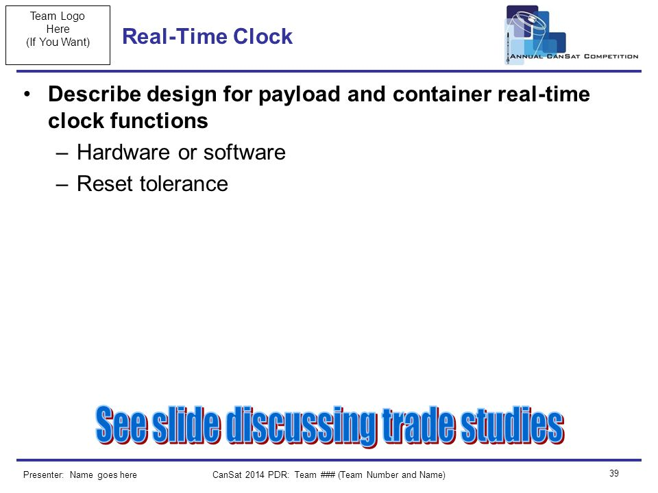 Team Logo Here (If You Want) Real-Time Clock Describe design for payload and container real-time clock functions –Hardware or software –Reset tolerance CanSat 2014 PDR: Team ### (Team Number and Name) 39 Presenter: Name goes here