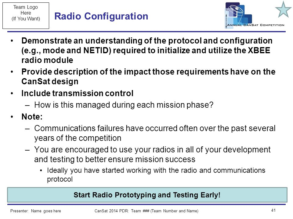 Team Logo Here (If You Want) CanSat 2014 PDR: Team ### (Team Number and Name) 41 Radio Configuration Demonstrate an understanding of the protocol and configuration (e.g., mode and NETID) required to initialize and utilize the XBEE radio module Provide description of the impact those requirements have on the CanSat design Include transmission control –How is this managed during each mission phase.