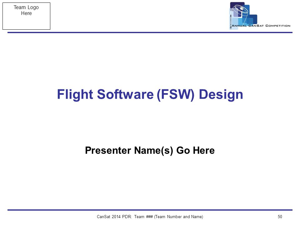 Team Logo Here CanSat 2014 PDR: Team ### (Team Number and Name)50 Flight Software (FSW) Design Presenter Name(s) Go Here