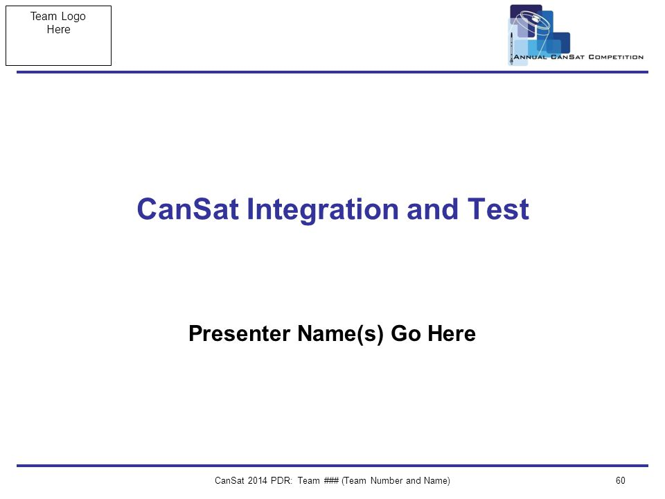 Team Logo Here CanSat 2014 PDR: Team ### (Team Number and Name)60 CanSat Integration and Test Presenter Name(s) Go Here