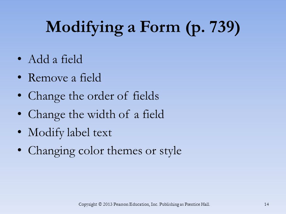Modifying a Form (p. 739) Add a field Remove a field Change the order of fields Change the width of a field Modify label text Changing color themes or