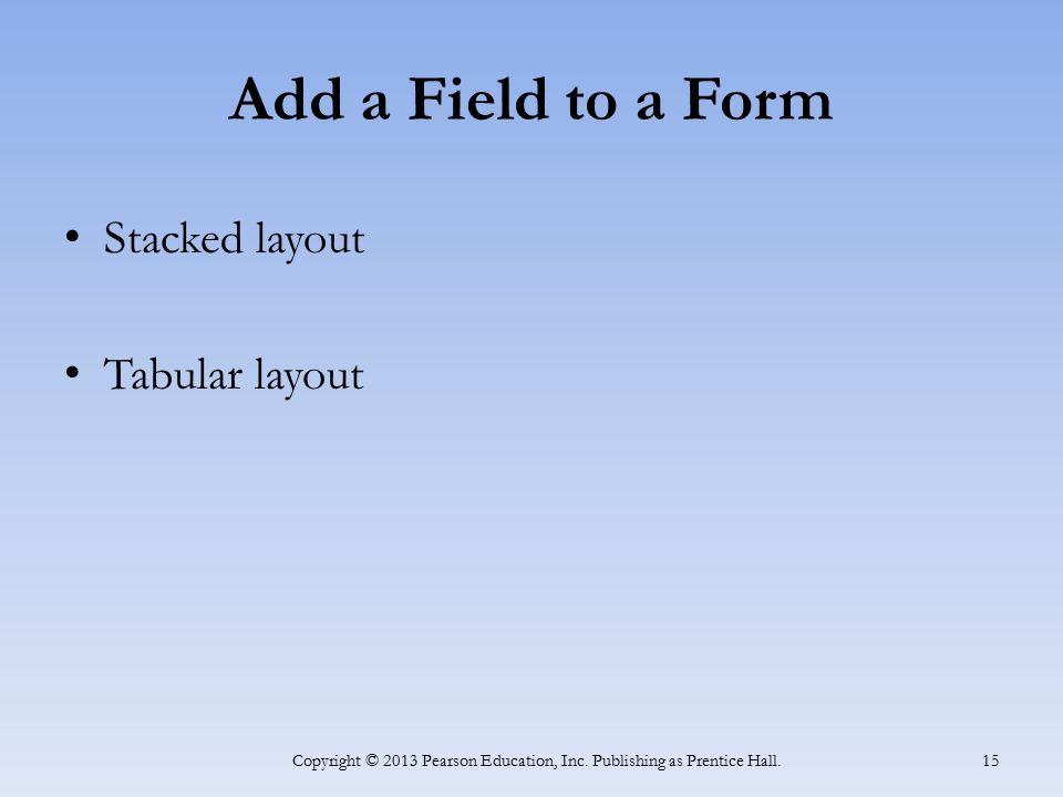 Add a Field to a Form Stacked layout Tabular layout Copyright © 2013 Pearson Education, Inc. Publishing as Prentice Hall. 15