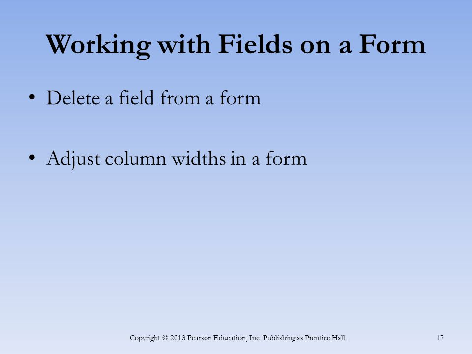 Working with Fields on a Form Delete a field from a form Adjust column widths in a form Copyright © 2013 Pearson Education, Inc. Publishing as Prentic