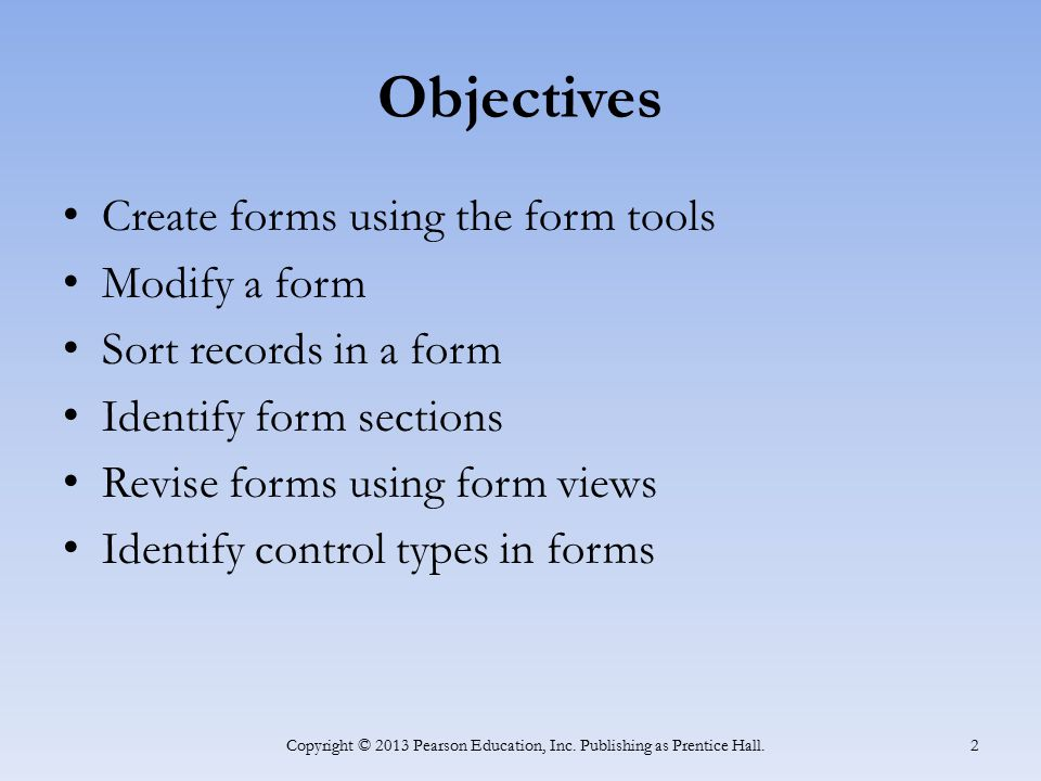 Objectives Create forms using the form tools Modify a form Sort records in a form Identify form sections Revise forms using form views Identify contro