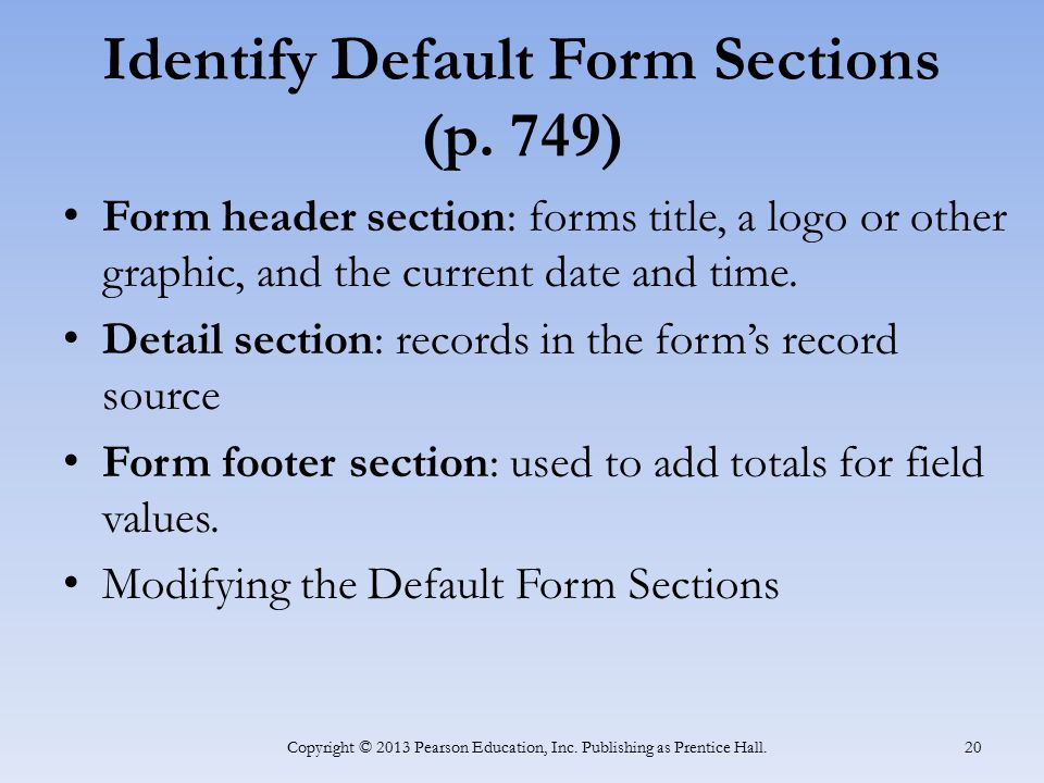 Identify Default Form Sections (p. 749) Form header section: forms title, a logo or other graphic, and the current date and time. Detail section: reco