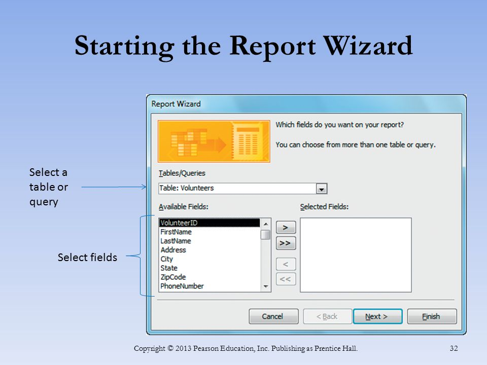 Starting the Report Wizard Copyright © 2013 Pearson Education, Inc. Publishing as Prentice Hall. 32 Select a table or query Select fields