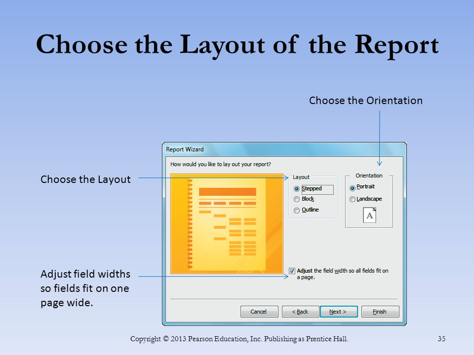 Choose the Layout of the Report Copyright © 2013 Pearson Education, Inc. Publishing as Prentice Hall. 35 Choose the Orientation Choose the Layout Adju