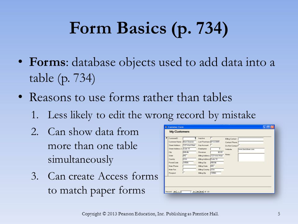 Form Basics (p. 734) Forms: database objects used to add data into a table (p. 734) Reasons to use forms rather than tables 1.Less likely to edit the