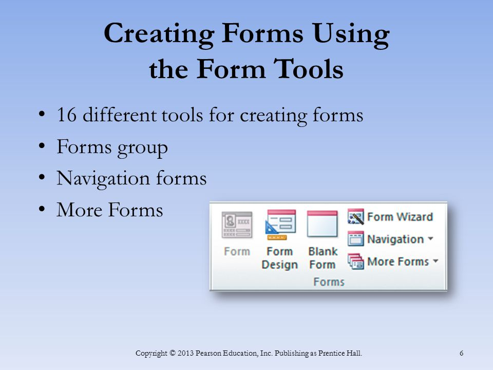 Creating Forms Using the Form Tools 16 different tools for creating forms Forms group Navigation forms More Forms Copyright © 2013 Pearson Education,