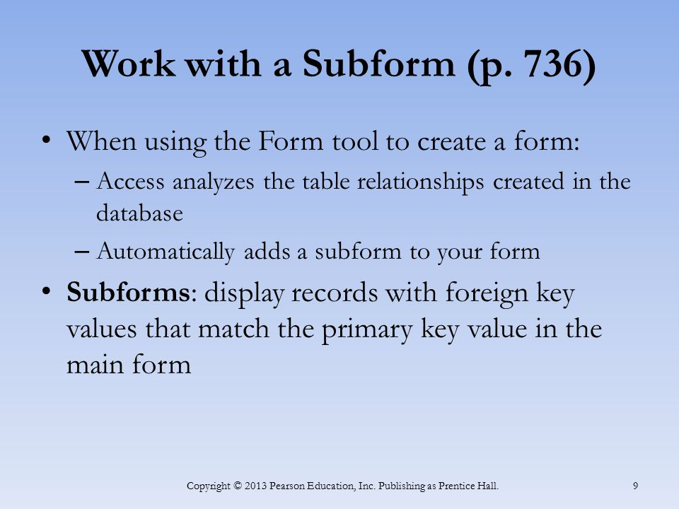 Work with a Subform (p. 736) When using the Form tool to create a form: – Access analyzes the table relationships created in the database – Automatica