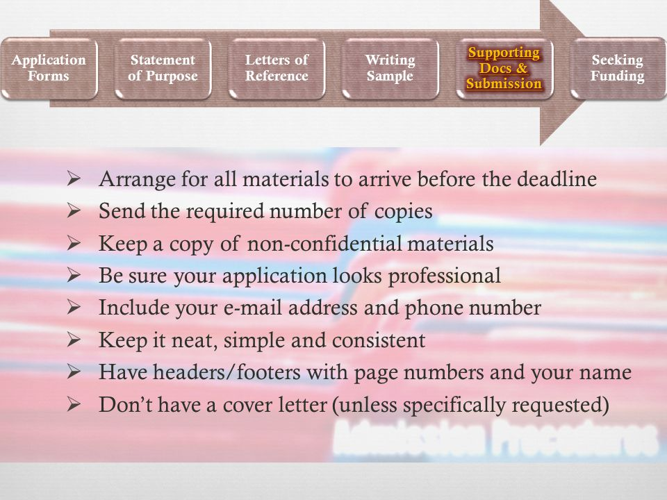  Arrange for all materials to arrive before the deadline  Send the required number of copies  Keep a copy of non-confidential materials  Be sure your application looks professional  Include your e-mail address and phone number  Keep it neat, simple and consistent  Have headers/footers with page numbers and your name  Don't have a cover letter (unless specifically requested) Application Forms Statement of Purpose Letters of Reference Writing Sample Seeking Funding