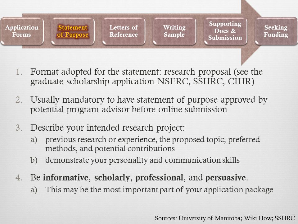 1.Format adopted for the statement: research proposal (see the graduate scholarship application NSERC, SSHRC, CIHR) 2.Usually mandatory to have statement of purpose approved by potential program advisor before online submission 3.Describe your intended research project: a)previous research or experience, the proposed topic, preferred methods, and potential contributions b)demonstrate your personality and communication skills 4.Be informative, scholarly, professional, and persuasive.